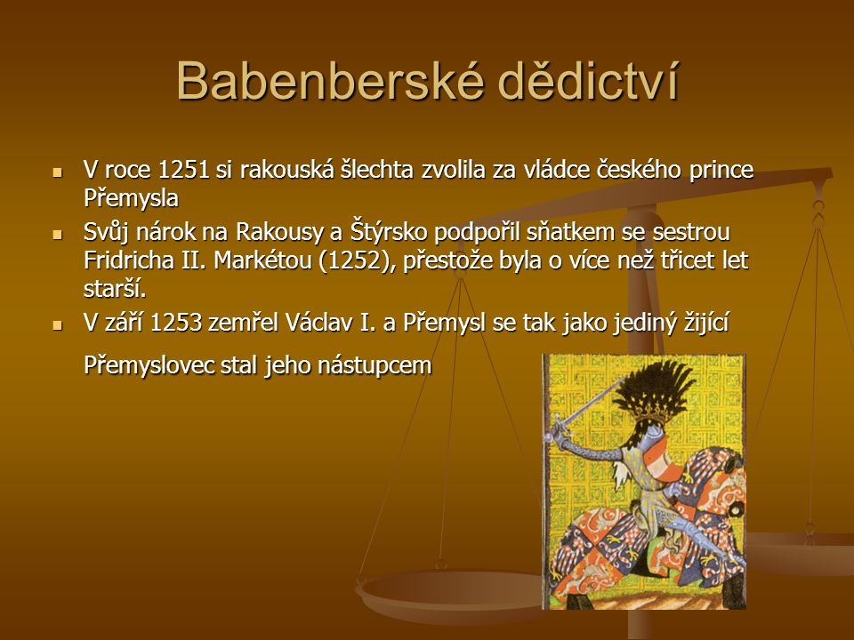 Babenberské dědictví V roce 1251 si rakouská šlechta zvolila za vládce českého prince Přemysla.
