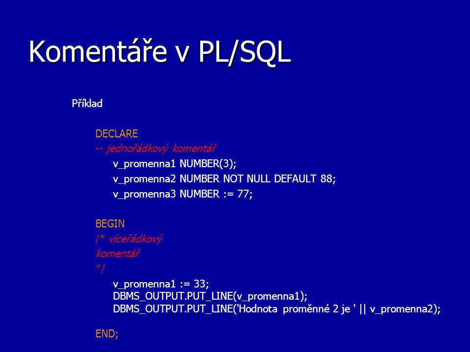 Komentáře v PL/SQL Příklad DECLARE -- jednořádkový komentář