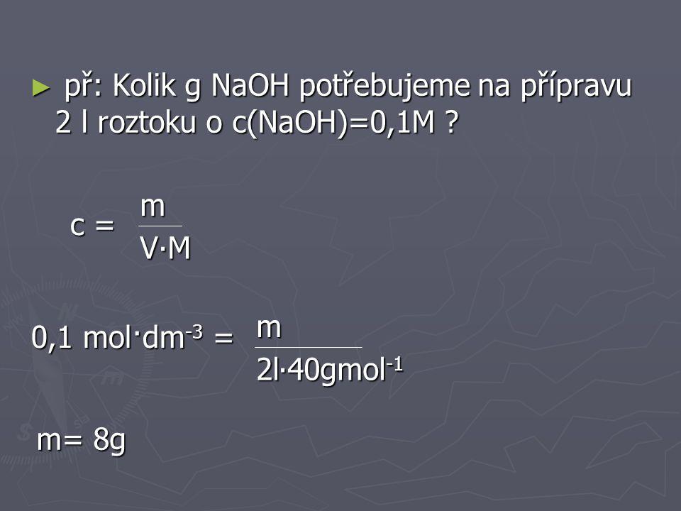 př: Kolik g NaOH potřebujeme na přípravu 2 l roztoku o c(NaOH)=0,1M