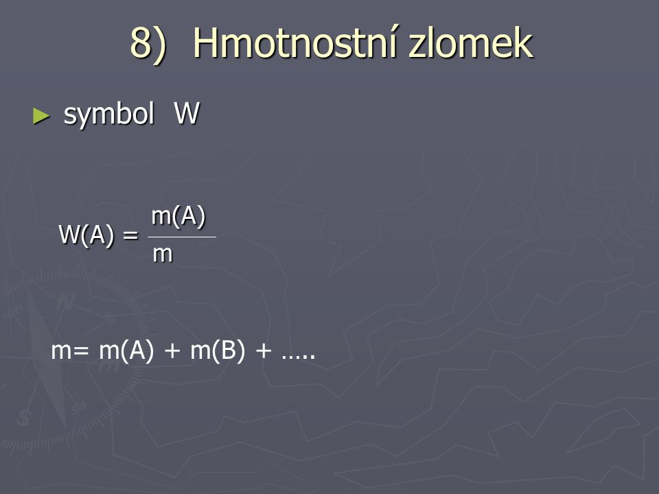 8) Hmotnostní zlomek symbol W W(A) = m(A) m m= m(A) + m(B) + …..