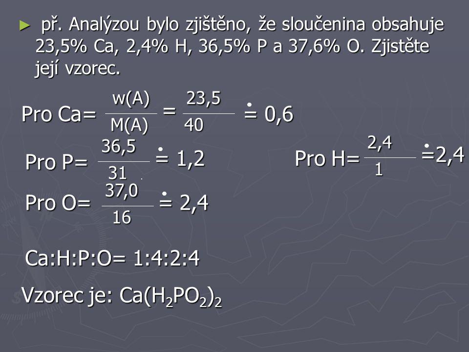 př. Analýzou bylo zjištěno, že sloučenina obsahuje 23,5% Ca, 2,4% H, 36,5% P a 37,6% O. Zjistěte její vzorec.