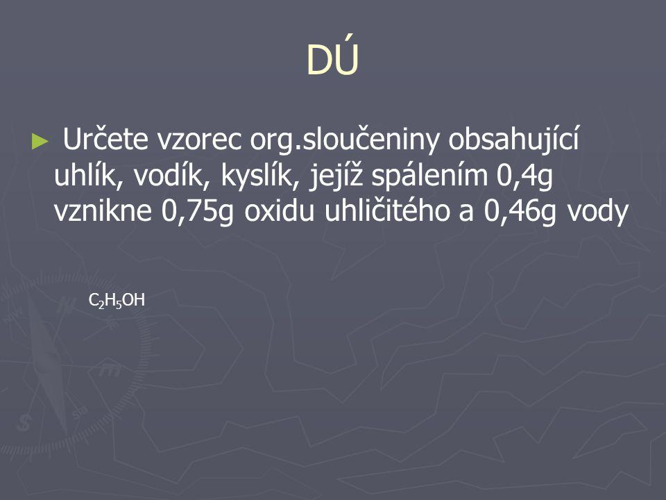 DÚ Určete vzorec org.sloučeniny obsahující uhlík, vodík, kyslík, jejíž spálením 0,4g vznikne 0,75g oxidu uhličitého a 0,46g vody.