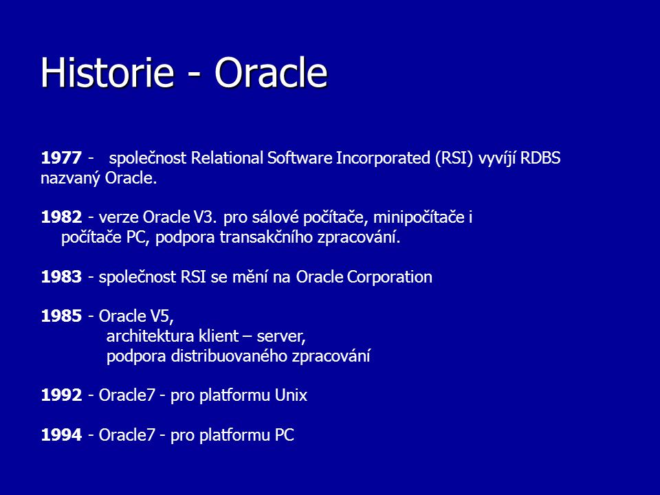 Historie - Oracle 1977 - společnost Relational Software Incorporated (RSI) vyvíjí RDBS nazvaný Oracle.