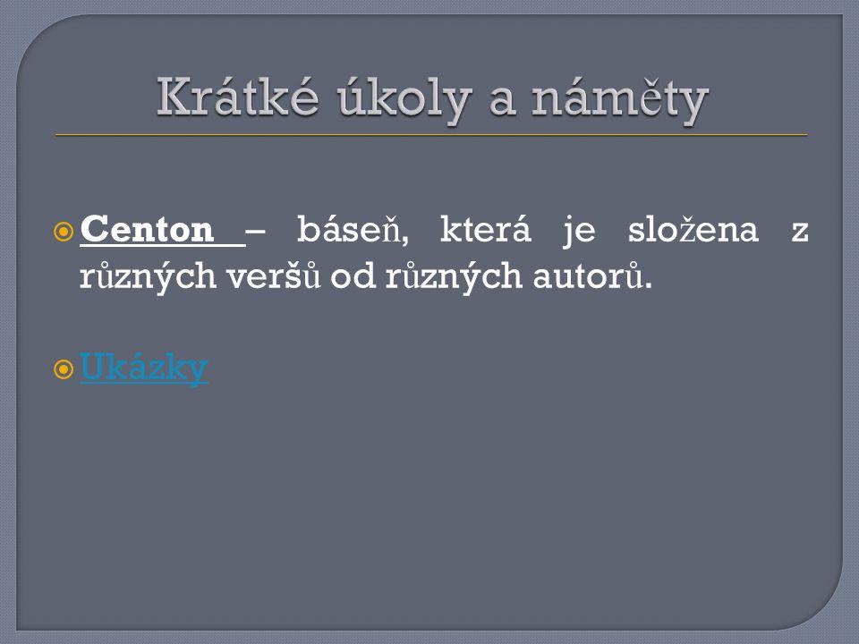 Krátké úkoly a náměty Centon – báseň, která je složena z různých veršů od různých autorů. Ukázky