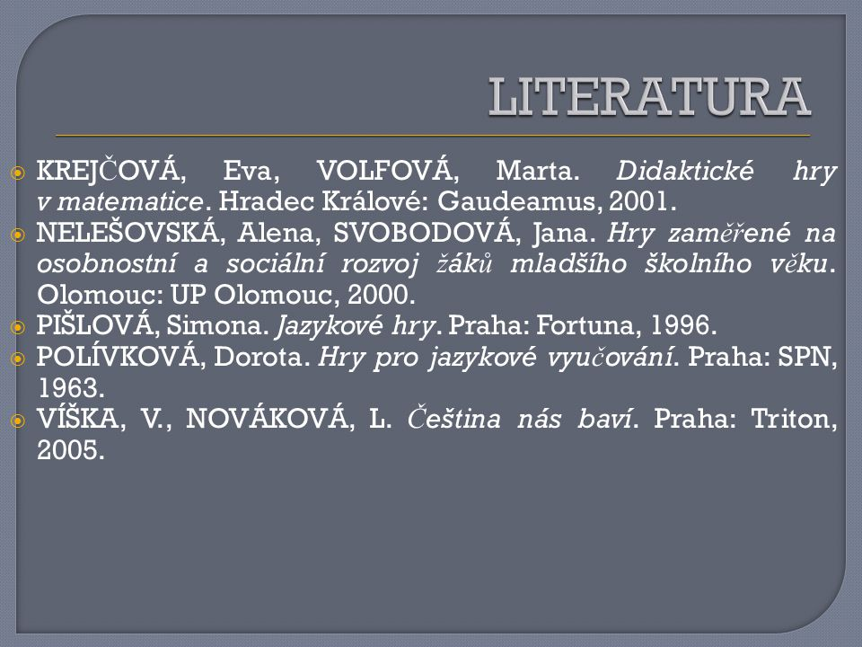 LITERATURA KREJČOVÁ, Eva, VOLFOVÁ, Marta. Didaktické hry v matematice. Hradec Králové: Gaudeamus, 2001.