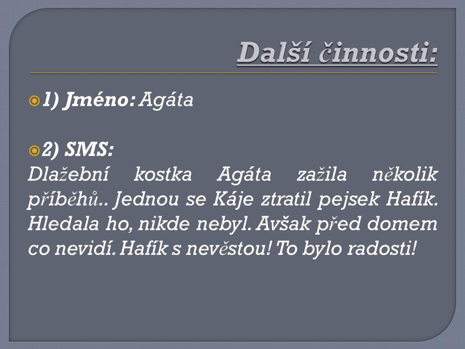 Další činnosti: 1) Jméno: Agáta 2) SMS: