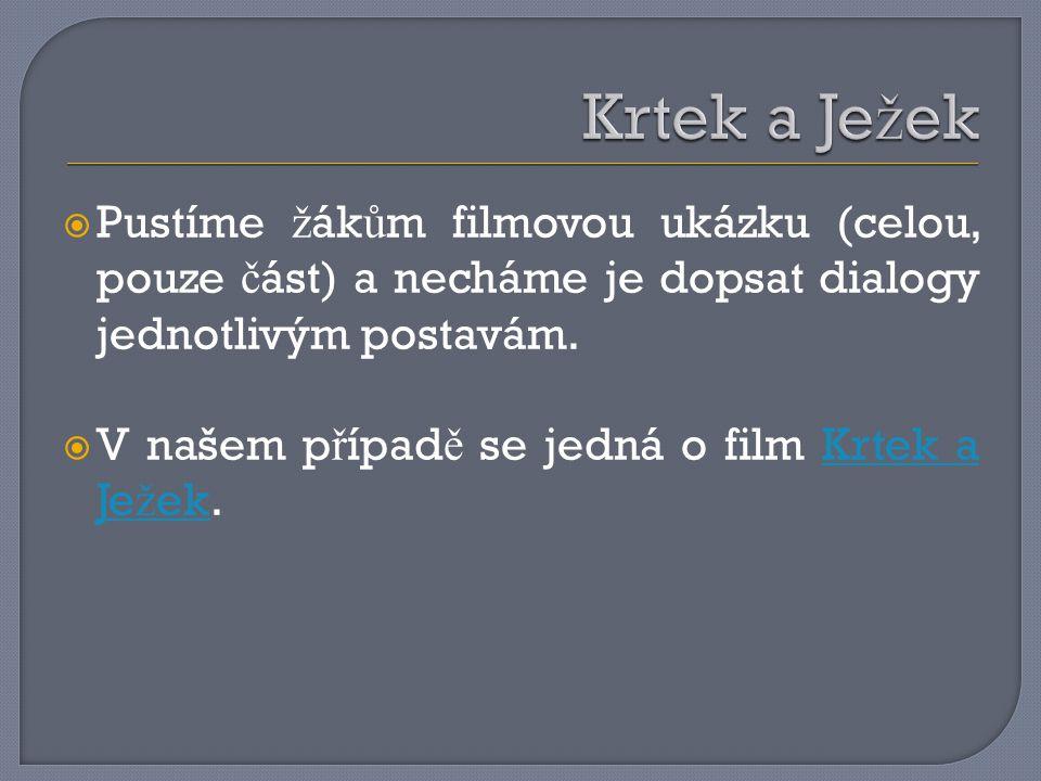 Krtek a Ježek Pustíme žákům filmovou ukázku (celou, pouze část) a necháme je dopsat dialogy jednotlivým postavám.