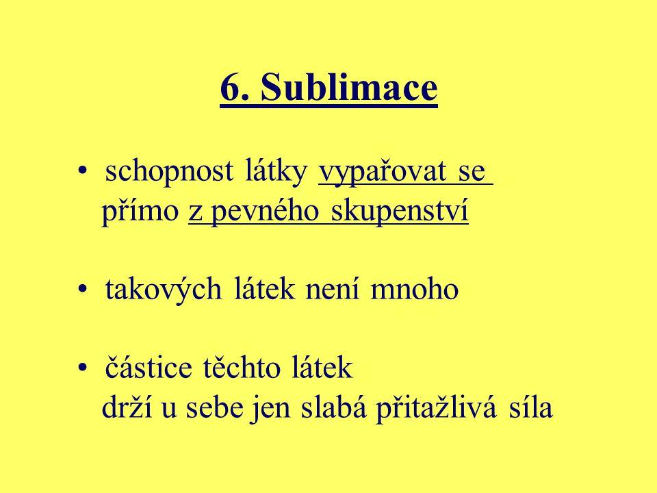 6. Sublimace schopnost látky vypařovat se přímo z pevného skupenství