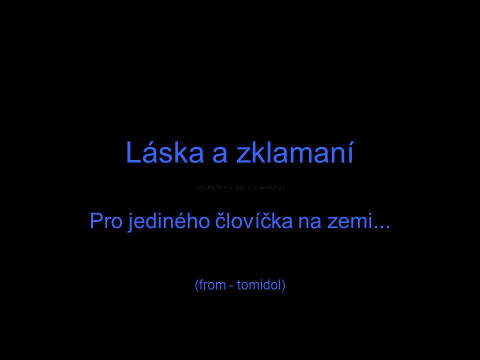Pro jediného človíčka na zemi... (from - tomidol)