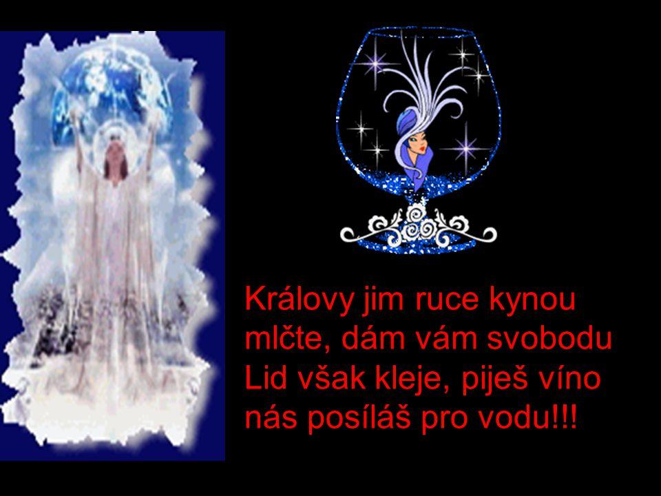 Královy jim ruce kynou mlčte, dám vám svobodu Lid však kleje, piješ víno nás posíláš pro vodu!!!