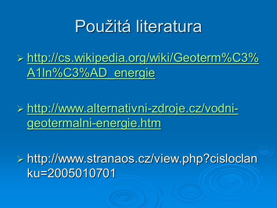 Použitá literatura http://cs.wikipedia.org/wiki/Geoterm%C3%A1ln%C3%AD_energie. http://www.alternativni-zdroje.cz/vodni-geotermalni-energie.htm.