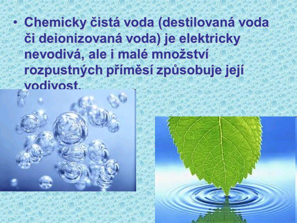 Chemicky čistá voda (destilovaná voda či deionizovaná voda) je elektricky nevodivá, ale i malé množství rozpustných příměsí způsobuje její vodivost.