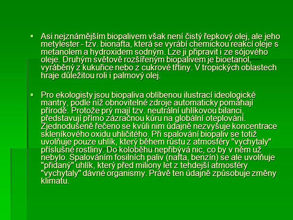 Asi nejznámějším biopalivem však není čistý řepkový olej, ale jeho metylester - tzv. bionafta, která se vyrábí chemickou reakcí oleje s metanolem a hydroxidem sodným. Lze ji připravit i ze sójového oleje. Druhým světově rozšířeným biopalivem je bioetanol, vyráběný z kukuřice nebo z cukrové třtiny. V tropických oblastech hraje důležitou roli i palmový olej.