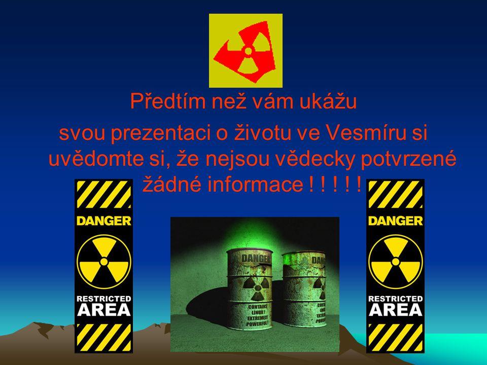Předtím než vám ukážu svou prezentaci o životu ve Vesmíru si uvědomte si, že nejsou vědecky potvrzené žádné informace ! ! ! ! !