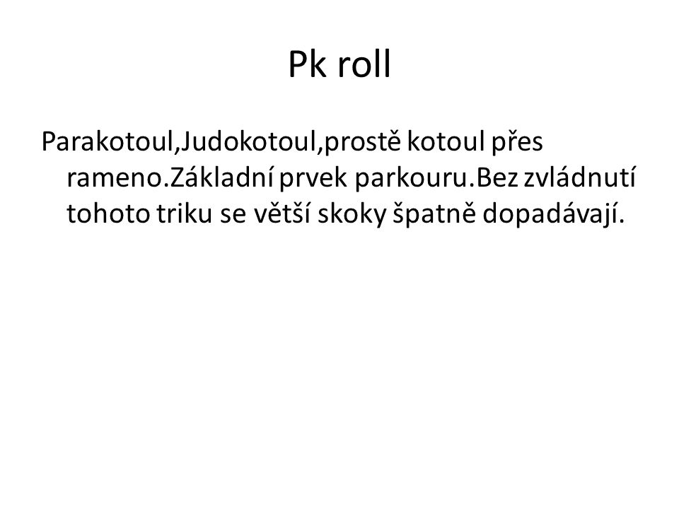 Pk roll Parakotoul,Judokotoul,prostě kotoul přes rameno.Základní prvek parkouru.Bez zvládnutí tohoto triku se větší skoky špatně dopadávají.