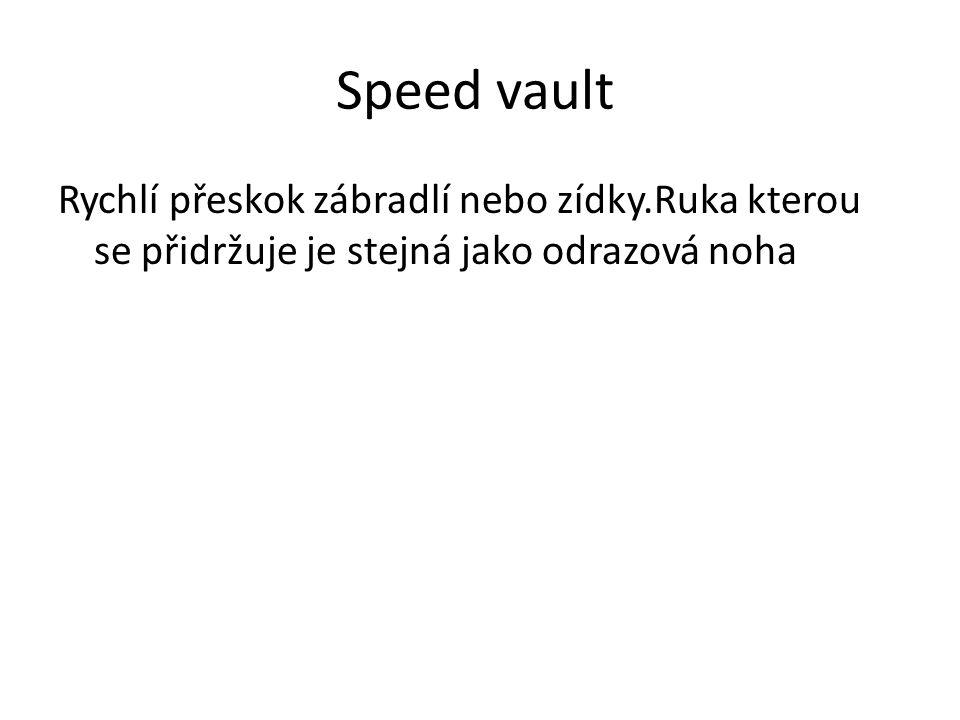 Speed vault Rychlí přeskok zábradlí nebo zídky.Ruka kterou se přidržuje je stejná jako odrazová noha.