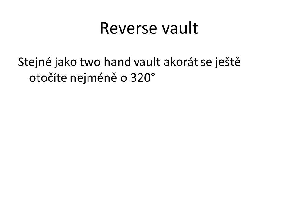 Reverse vault Stejné jako two hand vault akorát se ještě otočíte nejméně o 320°