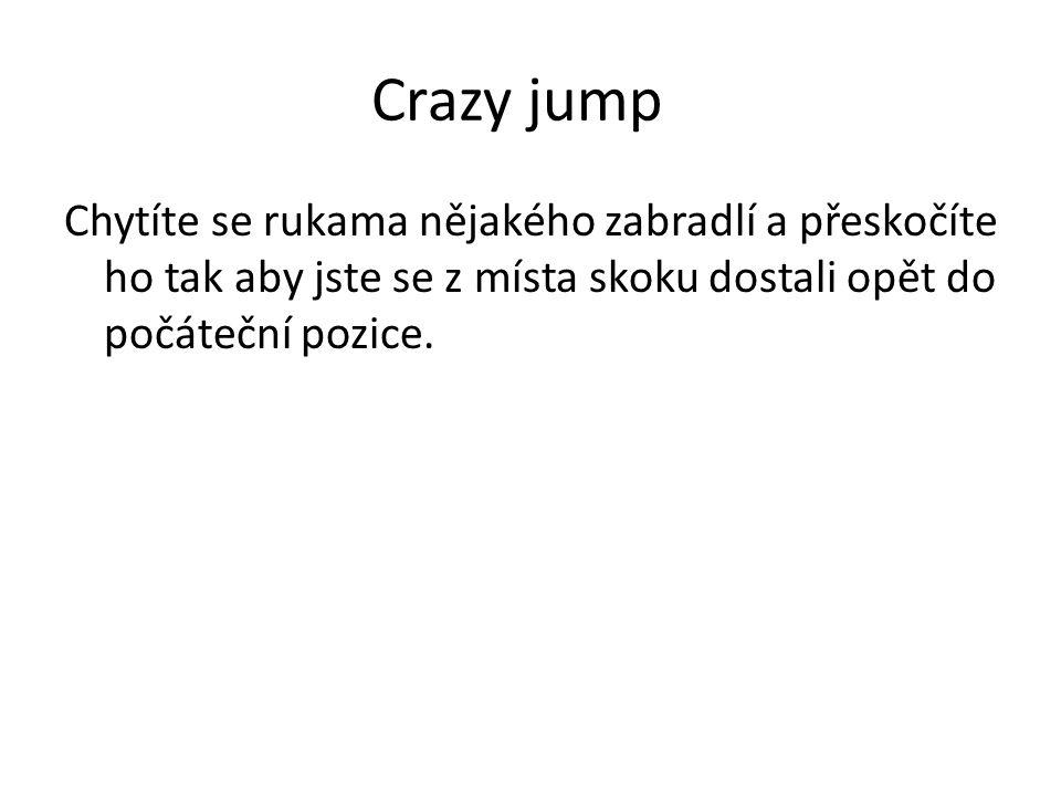 Crazy jump Chytíte se rukama nějakého zabradlí a přeskočíte ho tak aby jste se z místa skoku dostali opět do počáteční pozice.