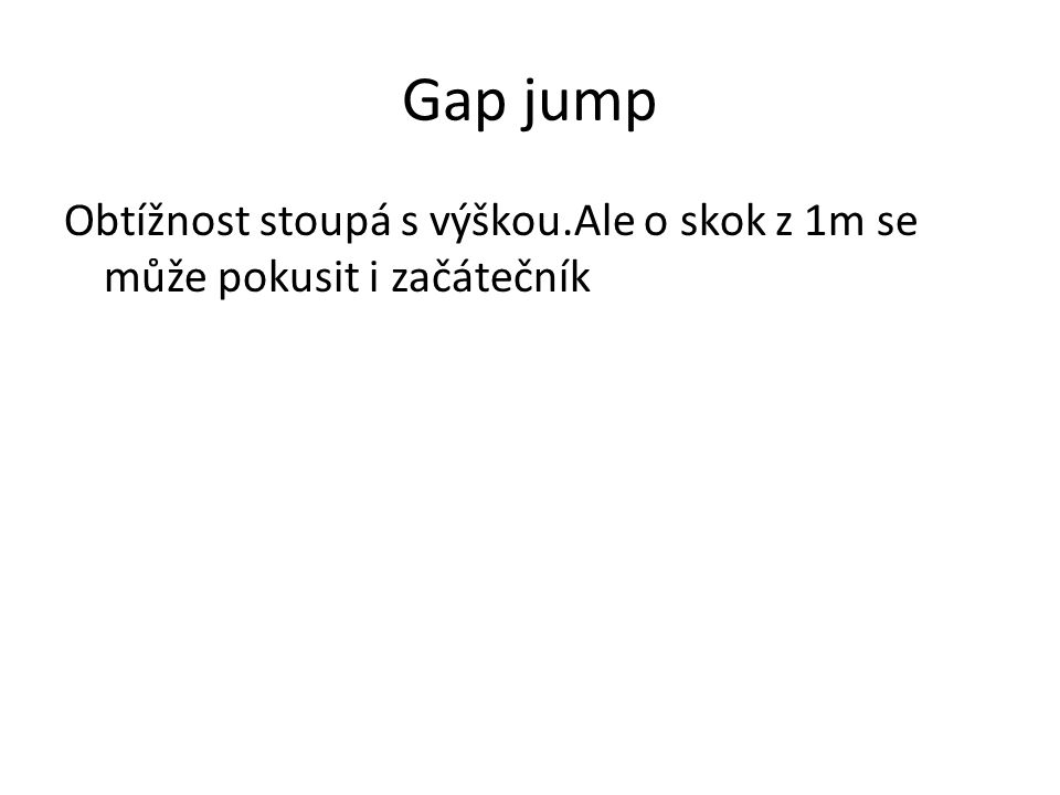 Gap jump Obtížnost stoupá s výškou.Ale o skok z 1m se může pokusit i začátečník