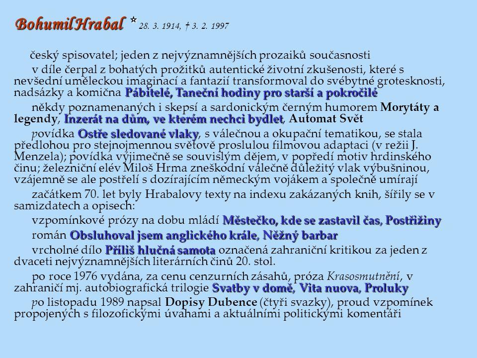 Bohumil Hrabal * 28. 3. 1914, † 3. 2. 1997 český spisovatel; jeden z nejvýznamnějších prozaiků současnosti.