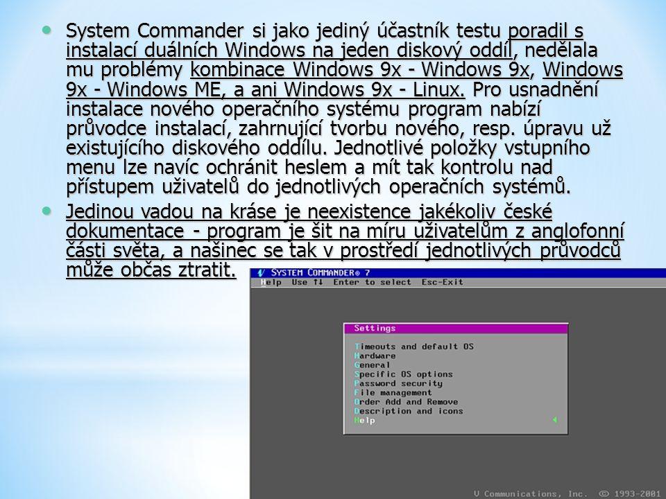 System Commander si jako jediný účastník testu poradil s instalací duálních Windows na jeden diskový oddíl, nedělala mu problémy kombinace Windows 9x - Windows 9x, Windows 9x - Windows ME, a ani Windows 9x - Linux. Pro usnadnění instalace nového operačního systému program nabízí průvodce instalací, zahrnující tvorbu nového, resp. úpravu už existujícího diskového oddílu. Jednotlivé položky vstupního menu lze navíc ochránit heslem a mít tak kontrolu nad přístupem uživatelů do jednotlivých operačních systémů.