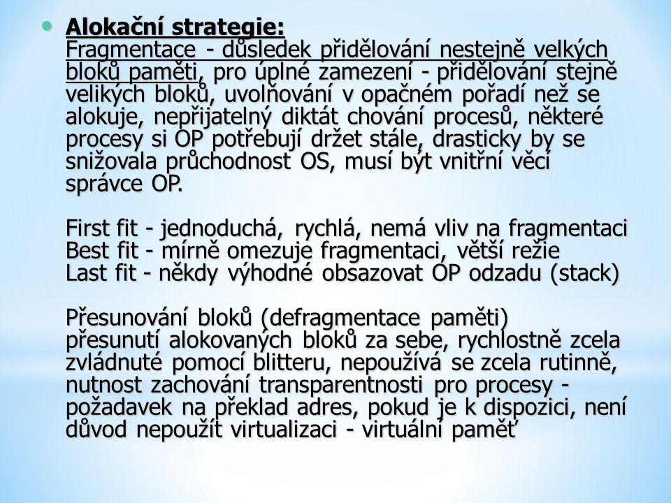 Alokační strategie: Fragmentace - důsledek přidělování nestejně velkých bloků paměti, pro úplné zamezení - přidělování stejně velikých bloků, uvolňování v opačném pořadí než se alokuje, nepřijatelný diktát chování procesů, některé procesy si OP potřebují držet stále, drasticky by se snižovala průchodnost OS, musí být vnitřní věcí správce OP.