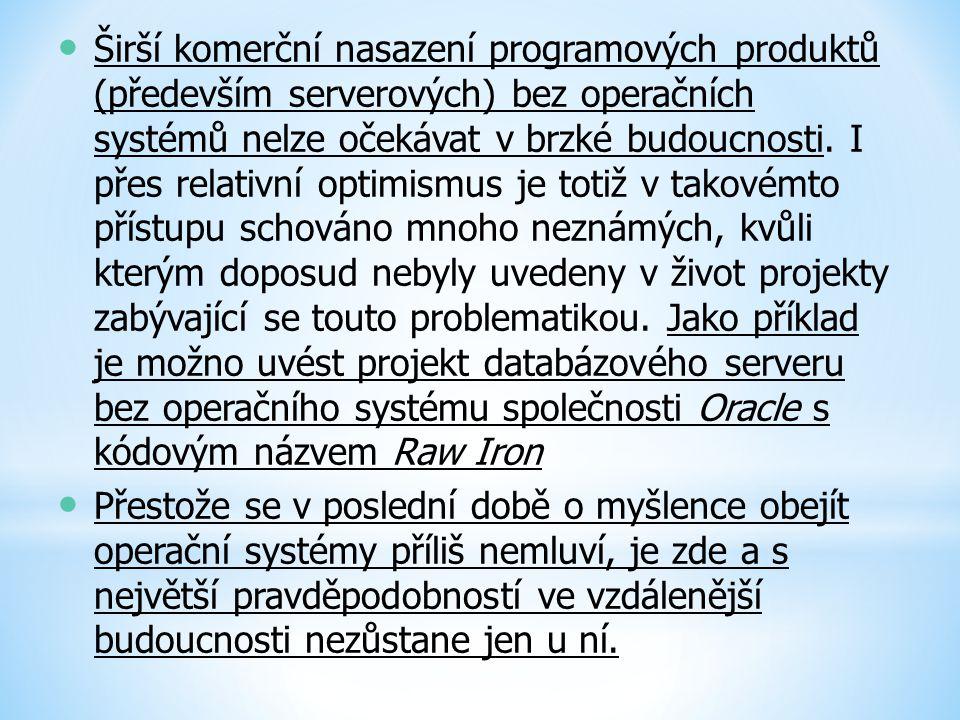 Širší komerční nasazení programových produktů (především serverových) bez operačních systémů nelze očekávat v brzké budoucnosti. I přes relativní optimismus je totiž v takovémto přístupu schováno mnoho neznámých, kvůli kterým doposud nebyly uvedeny v život projekty zabývající se touto problematikou. Jako příklad je možno uvést projekt databázového serveru bez operačního systému společnosti Oracle s kódovým názvem Raw Iron