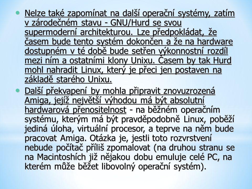 Nelze také zapomínat na další operační systémy, zatím v zárodečném stavu - GNU/Hurd se svou supermoderní architekturou. Lze předpokládat, že časem bude tento systém dokončen a že na hardware dostupném v té době bude setřen výkonnostní rozdíl mezi ním a ostatními klony Unixu. Časem by tak Hurd mohl nahradit Linux, který je přeci jen postaven na základě starého Unixu.