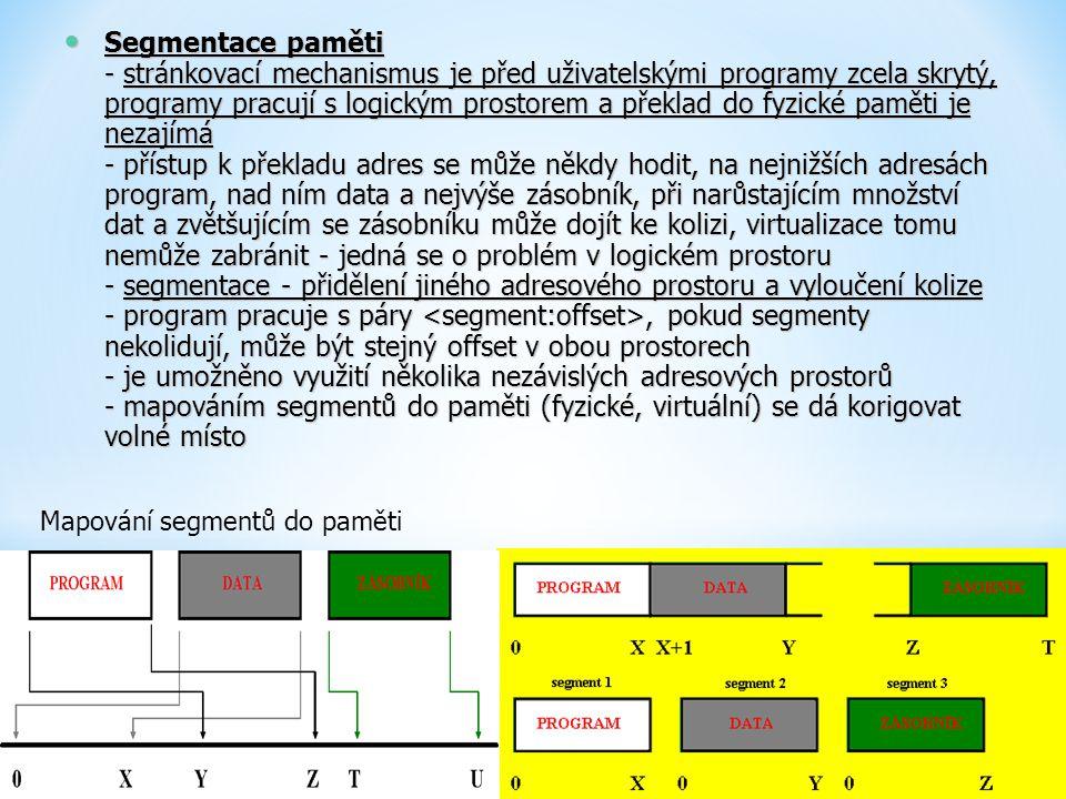 Segmentace paměti - stránkovací mechanismus je před uživatelskými programy zcela skrytý, programy pracují s logickým prostorem a překlad do fyzické paměti je nezajímá - přístup k překladu adres se může někdy hodit, na nejnižších adresách program, nad ním data a nejvýše zásobník, při narůstajícím množství dat a zvětšujícím se zásobníku může dojít ke kolizi, virtualizace tomu nemůže zabránit - jedná se o problém v logickém prostoru - segmentace - přidělení jiného adresového prostoru a vyloučení kolize - program pracuje s páry <segment:offset>, pokud segmenty nekolidují, může být stejný offset v obou prostorech - je umožněno využití několika nezávislých adresových prostorů - mapováním segmentů do paměti (fyzické, virtuální) se dá korigovat volné místo