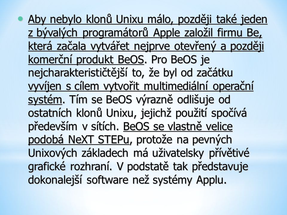 Aby nebylo klonů Unixu málo, později také jeden z bývalých programátorů Apple založil firmu Be, která začala vytvářet nejprve otevřený a později komerční produkt BeOS.