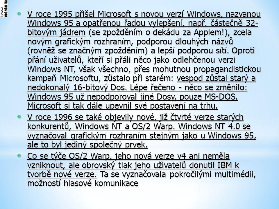 V roce 1995 přišel Microsoft s novou verzí Windows, nazvanou Windows 95 a opatřenou řadou vylepšení, např. částečně 32-bitovým jádrem (se zpožděním o dekádu za Applem!), zcela novým grafickým rozhraním, podporou dlouhých názvů (rovněž se značným zpožděním) a lepší podporou sítí. Oproti přání uživatelů, kteří si přáli něco jako odlehčenou verzi Windows NT, však všechno, přes mohutnou propagandistickou kampaň Microsoftu, zůstalo při starém: vespod zůstal starý a nedokonalý 16-bitový Dos. Lépe řečeno - něco se změnilo: Windows 95 už nepodporoval jiné Dosy, pouze MS-DOS. Microsoft si tak dále upevnil své postavení na trhu.