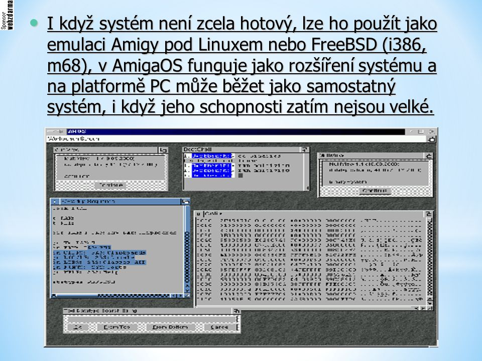 I když systém není zcela hotový, lze ho použít jako emulaci Amigy pod Linuxem nebo FreeBSD (i386, m68), v AmigaOS funguje jako rozšíření systému a na platformě PC může běžet jako samostatný systém, i když jeho schopnosti zatím nejsou velké.