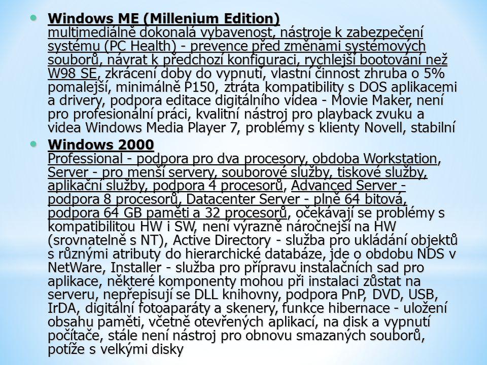 Windows ME (Millenium Edition) multimediálně dokonalá vybavenost, nástroje k zabezpečení systému (PC Health) - prevence před změnami systémových souborů, návrat k předchozí konfiguraci, rychlejší bootování než W98 SE, zkrácení doby do vypnutí, vlastní činnost zhruba o 5% pomalejší, minimálně P150, ztráta kompatibility s DOS aplikacemi a drivery, podpora editace digitálního videa - Movie Maker, není pro profesionální práci, kvalitní nástroj pro playback zvuku a videa Windows Media Player 7, problémy s klienty Novell, stabilní