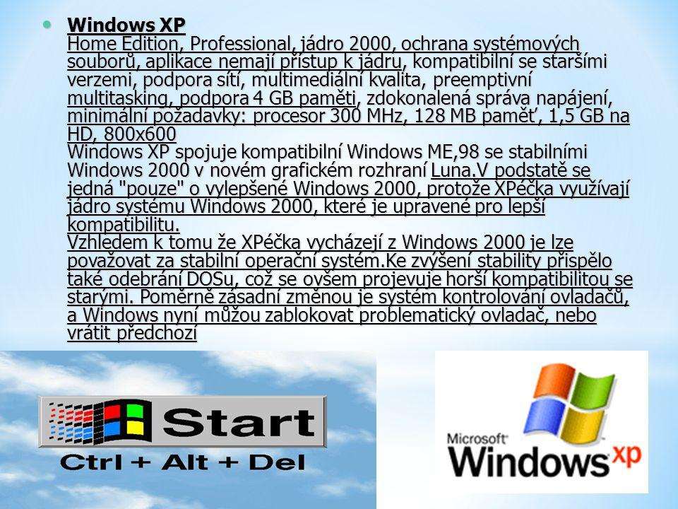 Windows XP Home Edition, Professional, jádro 2000, ochrana systémových souborů, aplikace nemají přístup k jádru, kompatibilní se staršími verzemi, podpora sítí, multimediální kvalita, preemptivní multitasking, podpora 4 GB paměti, zdokonalená správa napájení, minimální požadavky: procesor 300 MHz, 128 MB paměť, 1,5 GB na HD, 800x600 Windows XP spojuje kompatibilní Windows ME,98 se stabilními Windows 2000 v novém grafickém rozhraní Luna.V podstatě se jedná pouze o vylepšené Windows 2000, protože XPéčka využívají jádro systému Windows 2000, které je upravené pro lepší kompatibilitu.