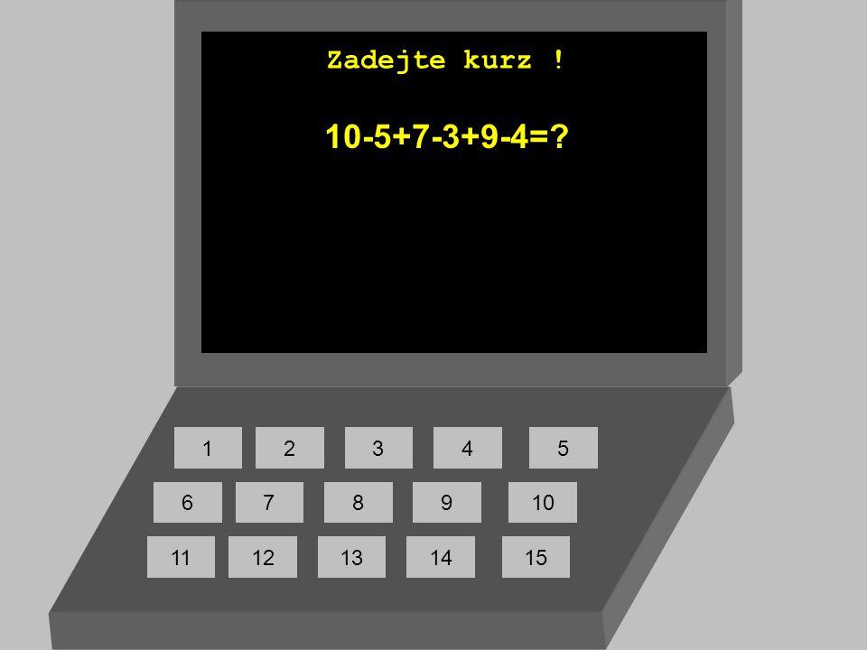 Zadejte kurz ! 10-5+7-3+9-4= 1 2 3 4 5 6 7 8 9 10 11 12 13 14 15
