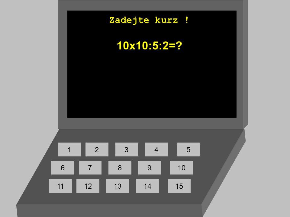 Zadejte kurz ! 10x10:5:2= 1 2 3 4 5 6 7 8 9 10 11 12 13 14 15