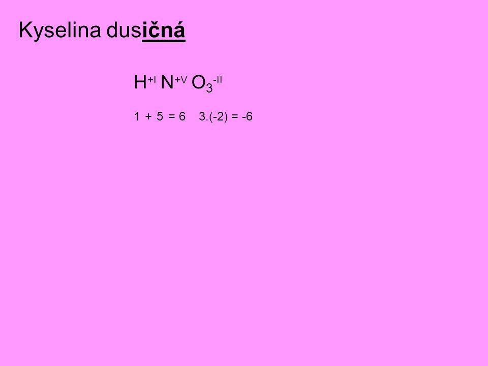 Kyselina dusičná H+I N+V O3-II 1 + 5 = 6 3.(-2) = -6