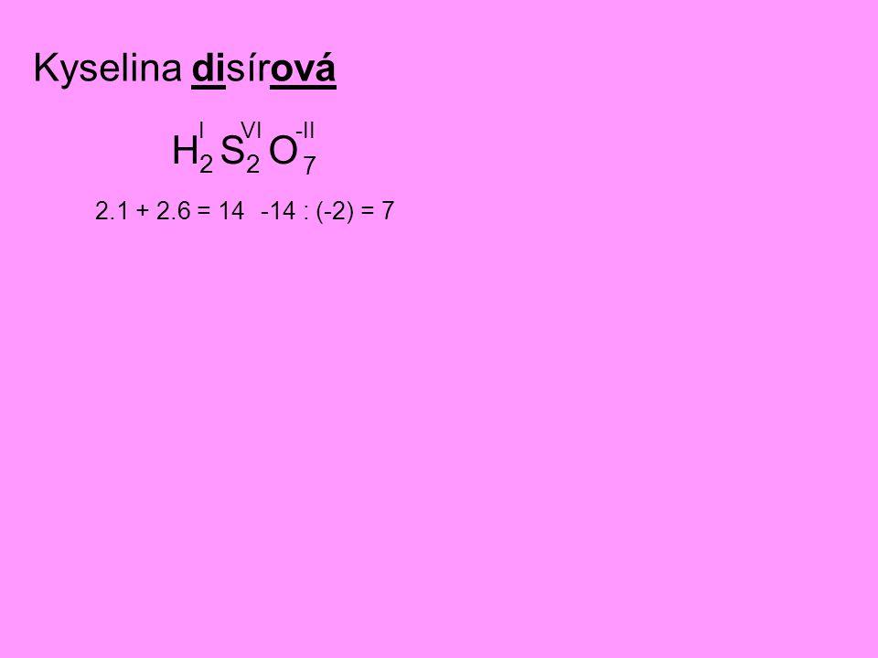 Kyselina disírová H2 I S2 VI O -II 7 2.1 + 2.6 = 14 -14 : (-2) = 7