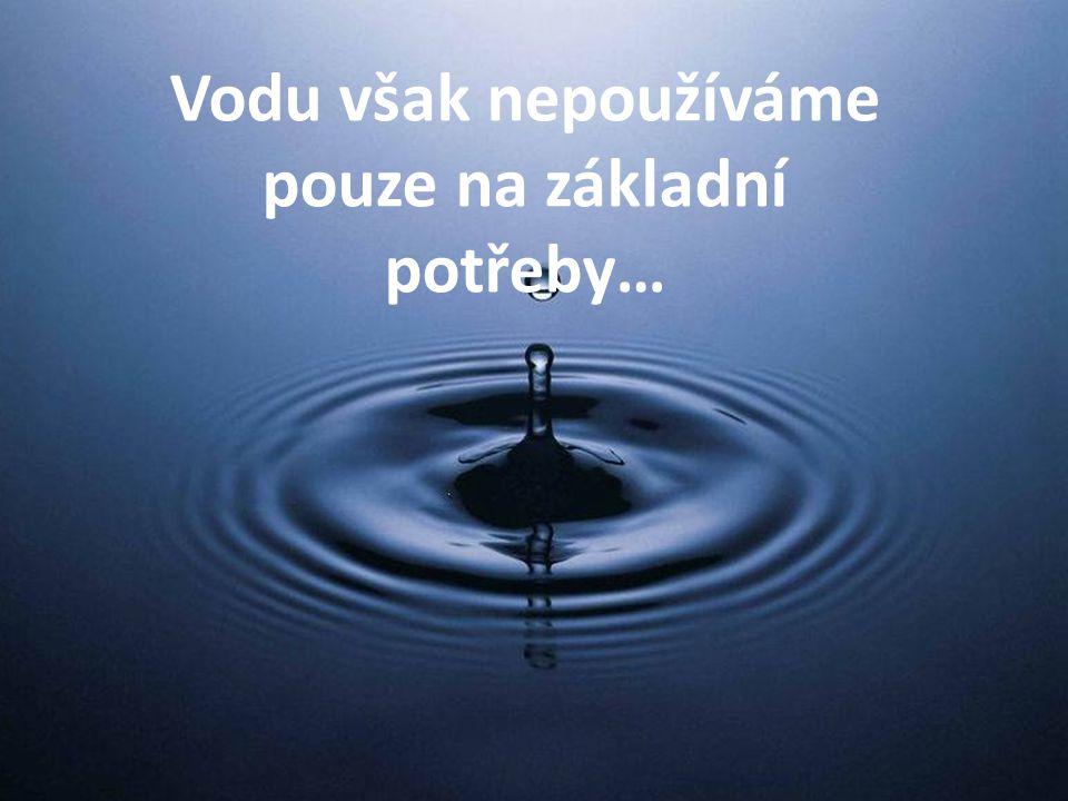 Vodu však nepoužíváme pouze na základní potřeby…