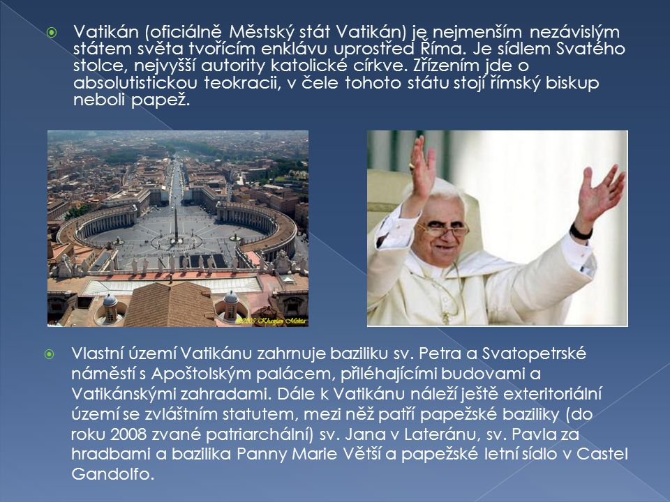 Vatikán (oficiálně Městský stát Vatikán) je nejmenším nezávislým státem světa tvořícím enklávu uprostřed Říma. Je sídlem Svatého stolce, nejvyšší autority katolické církve. Zřízením jde o absolutistickou teokracii, v čele tohoto státu stojí římský biskup neboli papež.