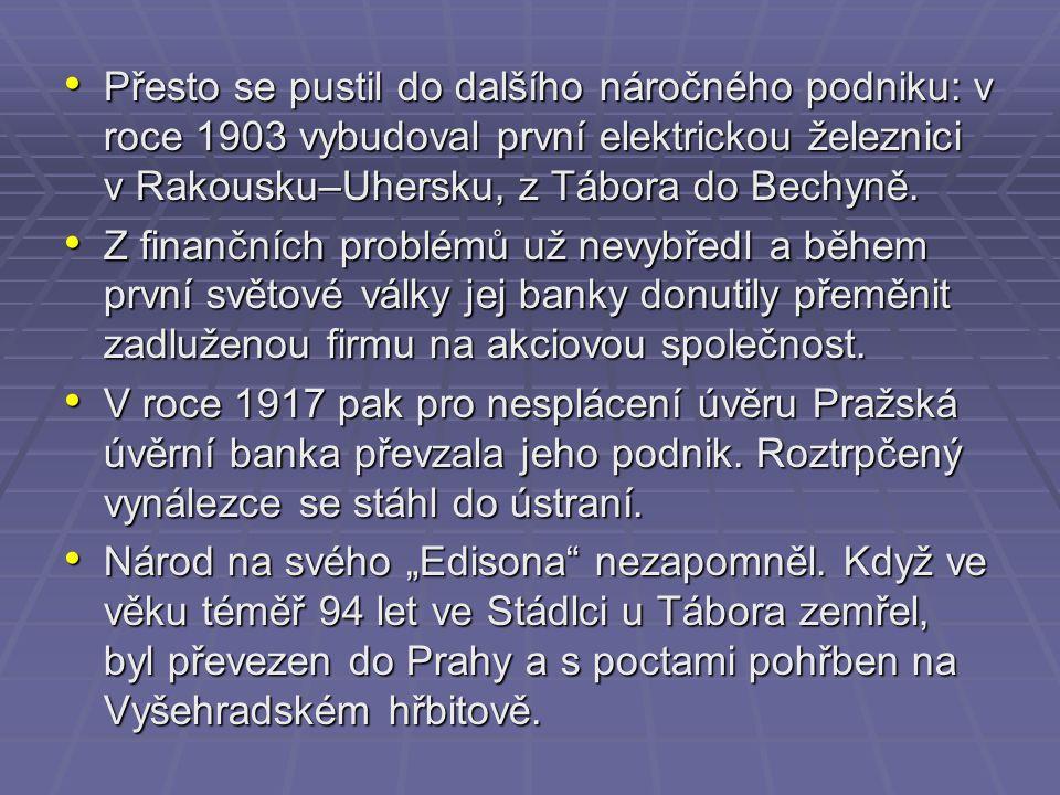 Přesto se pustil do dalšího náročného podniku: v roce 1903 vybudoval první elektrickou železnici v Rakousku–Uhersku, z Tábora do Bechyně.