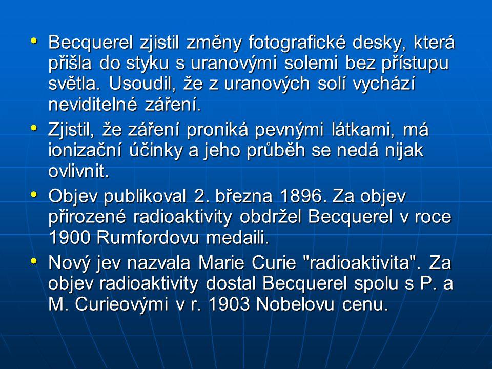 Becquerel zjistil změny fotografické desky, která přišla do styku s uranovými solemi bez přístupu světla. Usoudil, že z uranových solí vychází neviditelné záření.
