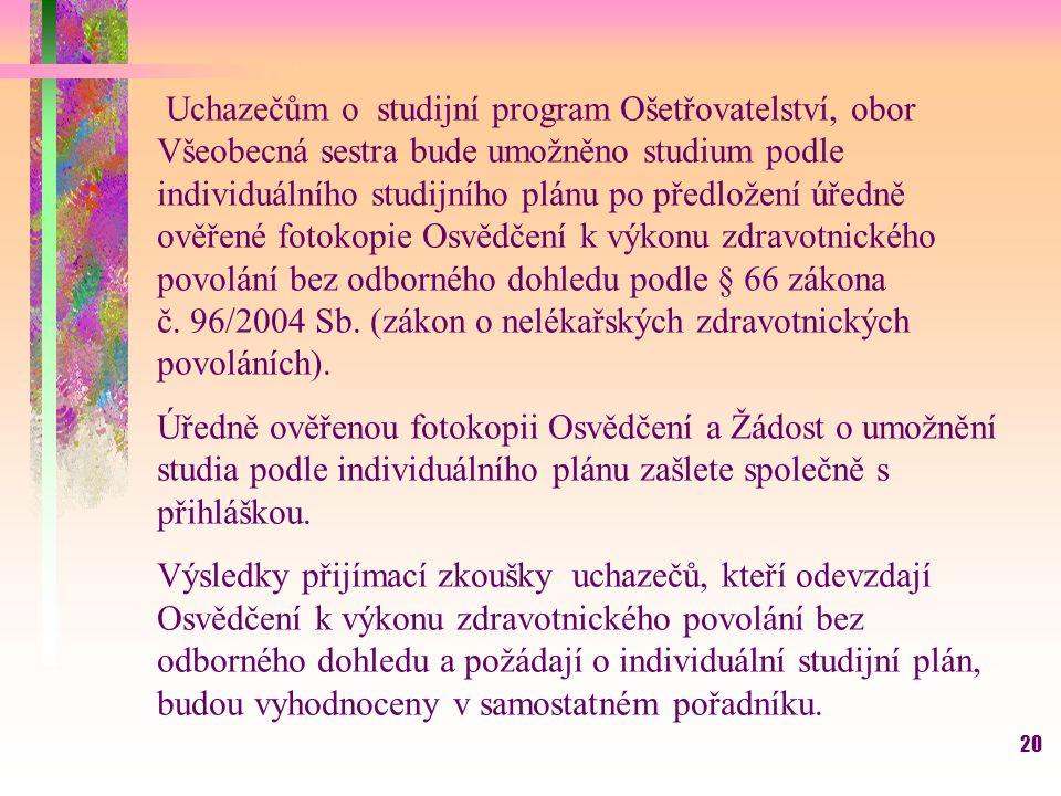 Uchazečům o studijní program Ošetřovatelství, obor Všeobecná sestra bude umožněno studium podle individuálního studijního plánu po předložení úředně ověřené fotokopie Osvědčení k výkonu zdravotnického povolání bez odborného dohledu podle § 66 zákona č. 96/2004 Sb. (zákon o nelékařských zdravotnických povoláních).
