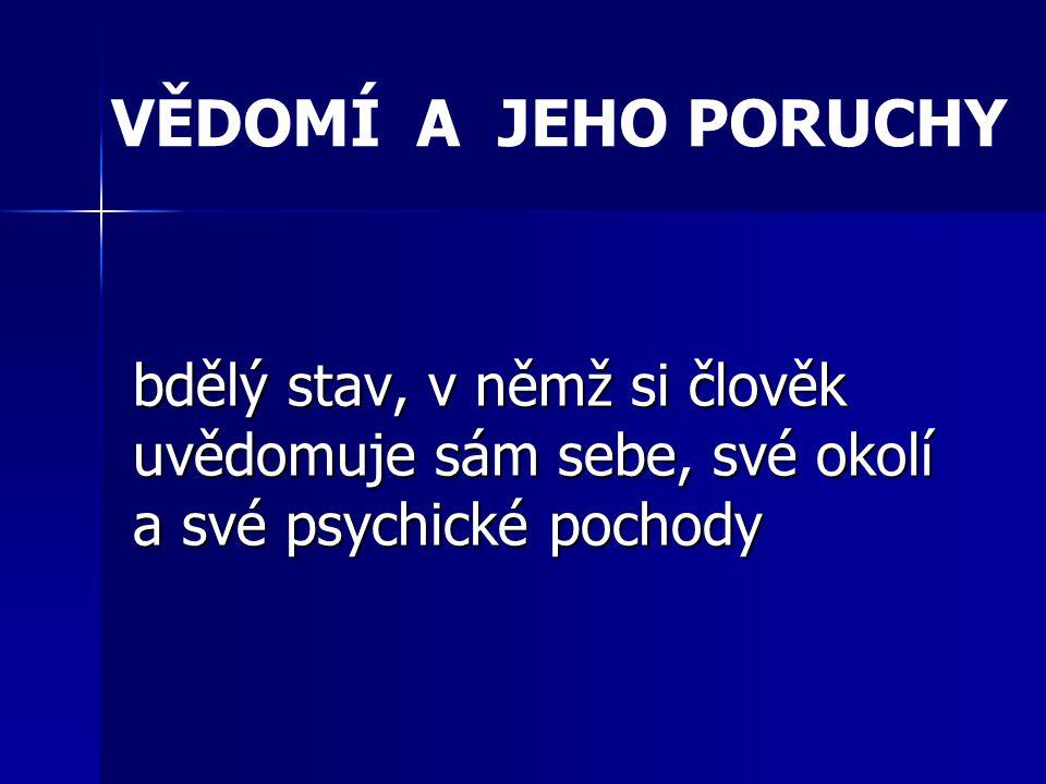 VĚDOMÍ A JEHO PORUCHY bdělý stav, v němž si člověk uvědomuje sám sebe, své okolí a své psychické pochody.