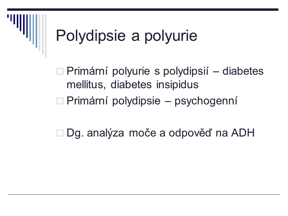 Polydipsie a polyurie Primární polyurie s polydipsií – diabetes mellitus, diabetes insipidus. Primární polydipsie – psychogenní.