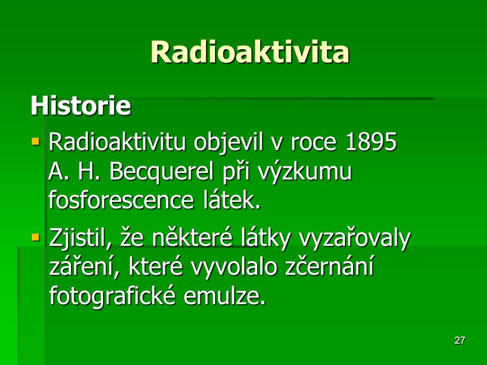 Radioaktivita Historie. Radioaktivitu objevil v roce 1895 A. H. Becquerel při výzkumu fosforescence látek.