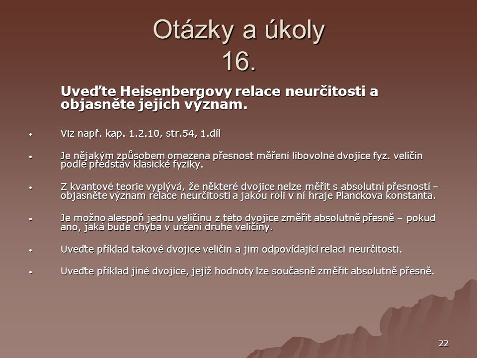 Otázky a úkoly 16. Uveďte Heisenbergovy relace neurčitosti a objasněte jejich význam. Viz např. kap. 1.2.10, str.54, 1.díl.