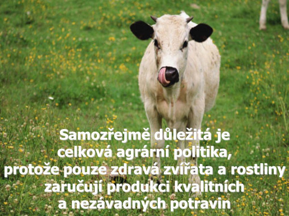 Samozřejmě důležitá je celková agrární politika, protože pouze zdravá zvířata a rostliny zaručují produkci kvalitních a nezávadných potravin