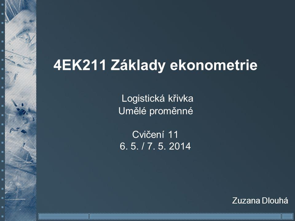 4EK211 Základy ekonometrie Logistická křivka Umělé proměnné Cvičení 11 6. 5. / 7. 5. 2014