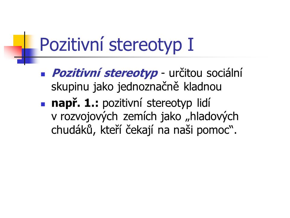 Pozitivní stereotyp I Pozitivní stereotyp - určitou sociální skupinu jako jednoznačně kladnou.